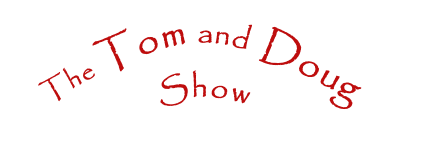 The Tom and Doug  Show